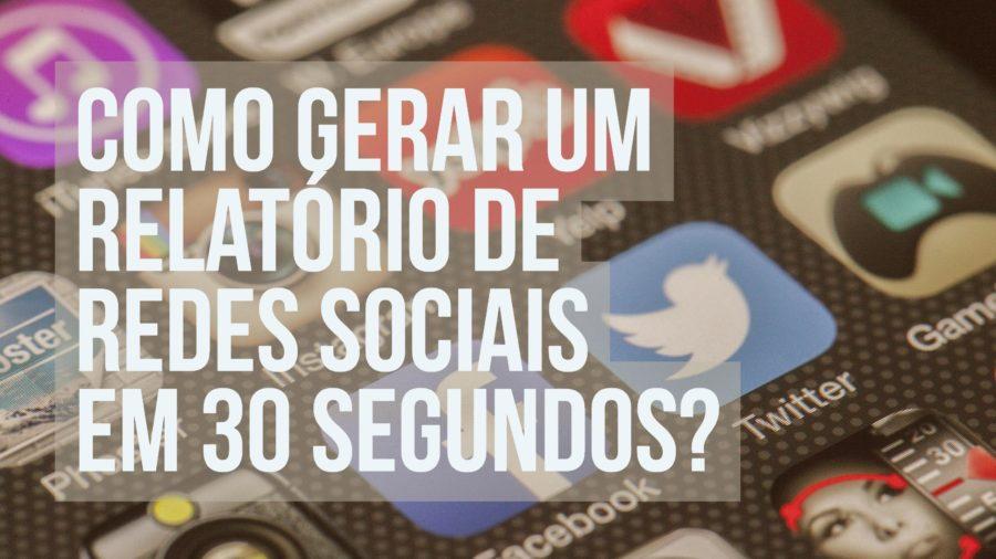 Relatório de Mídias Sociais em 30 segundos?