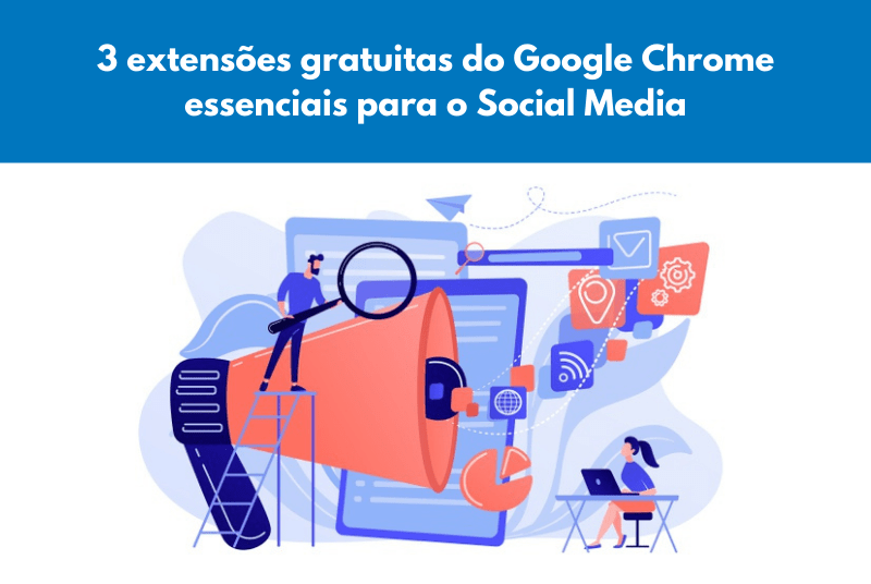 3 extensões gratuitas do Google Chrome essenciais para o Social Media