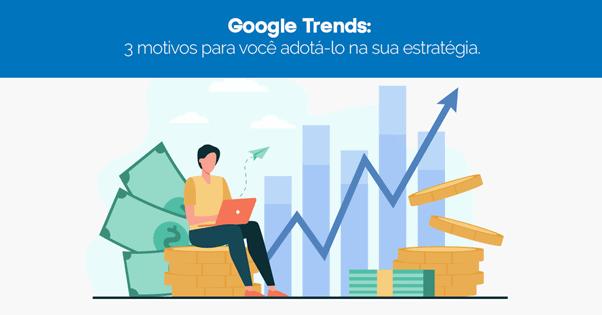 Google Trends: 3 motivos para você adotá-lo na sua estratégia